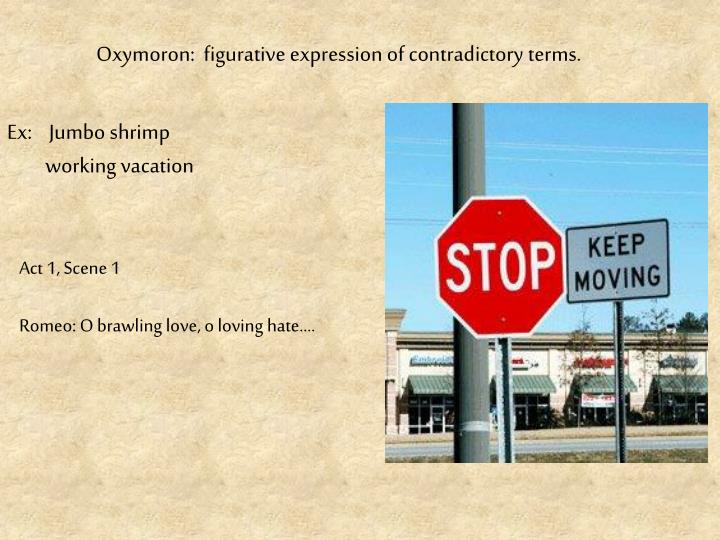 Oxymoron:  figurative expression of contradictory terms.