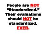 people are not standardized their evaluations should not be standardized ever
