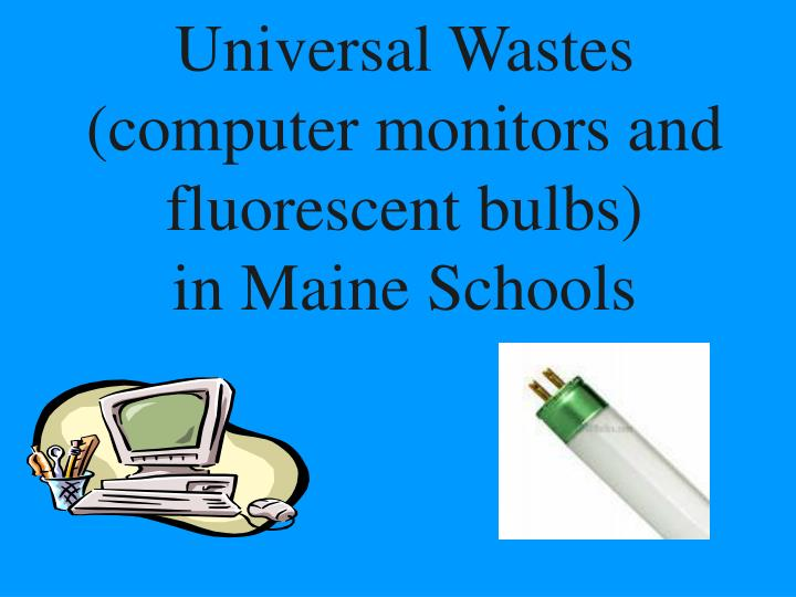 universal wastes computer monitors and fluorescent bulbs in maine schools n.
