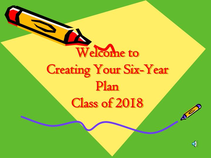 welcome to creating your six year plan class of 2018 n.