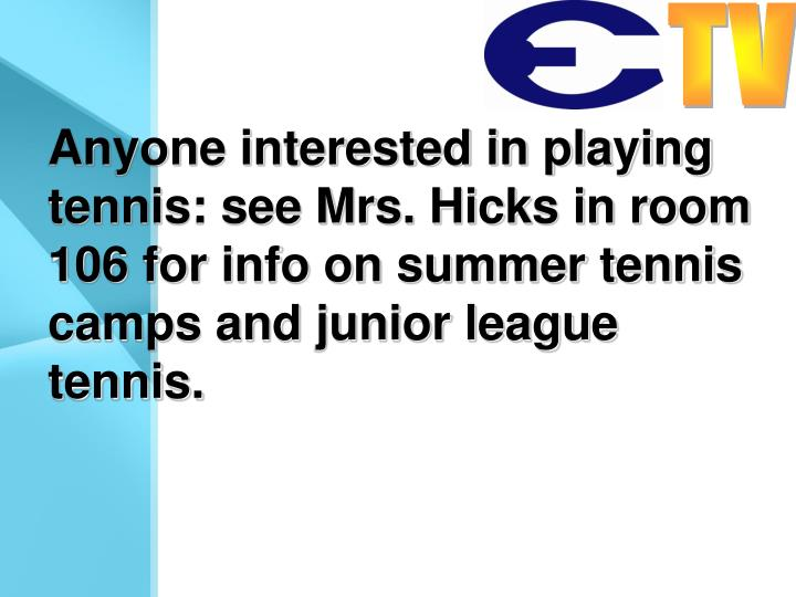 Anyone interested in playing tennis: see Mrs. Hicks in room 106 for info on summer tennis camps and junior league tennis.
