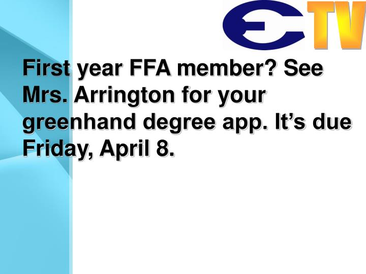 First year FFA member? See Mrs. Arrington for your greenhand degree app. It's due Friday, April 8.