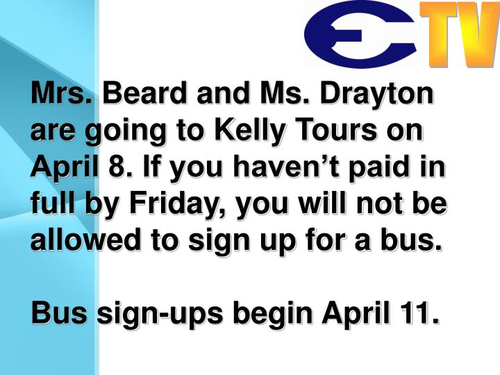 Mrs. Beard and Ms. Drayton are going to Kelly Tours on April 8. If you haven't paid in full by Friday, you will not be allowed to sign up for a bus.