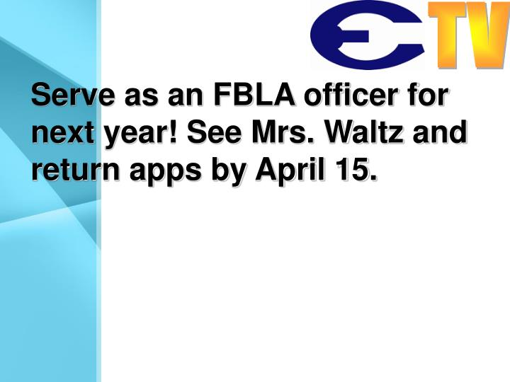 Serve as an FBLA officer for next year! See Mrs. Waltz and return apps by April 15.