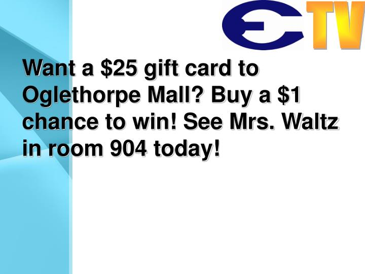 Want a $25 gift card to Oglethorpe Mall? Buy a $1 chance to win! See Mrs. Waltz in room 904 today!