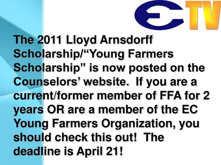"The 2011 Lloyd Arnsdorff Scholarship/""Young Farmers Scholarship"" is now posted on the Counselors' website.  If you are a current/former member of FFA for 2 years OR are a member of the EC Young Farmers Organization, you should check this out!  The deadline is April 21!"