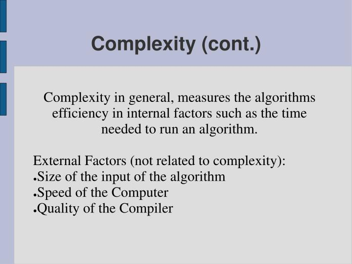 Complexity in general, measures the algorithms efficiency in internal factors such as the time needed to run an algorithm.