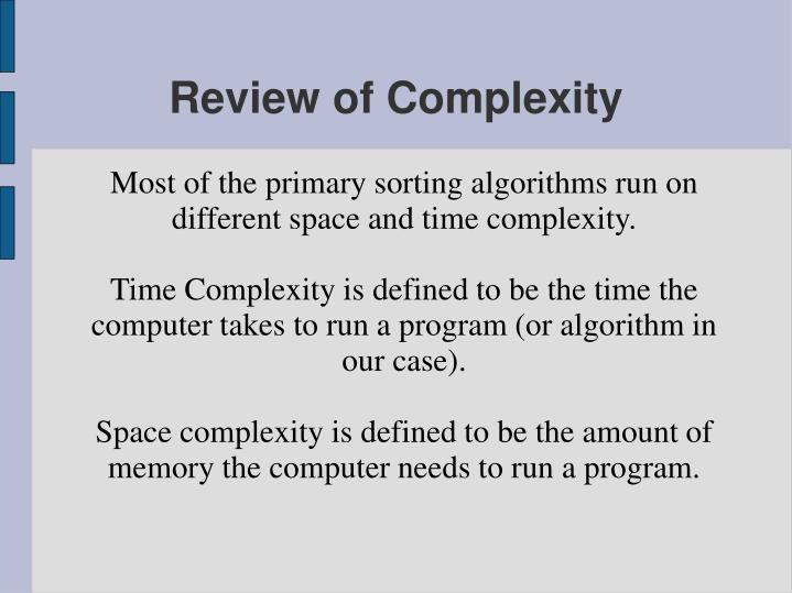 Most of the primary sorting algorithms run on different space and time complexity.