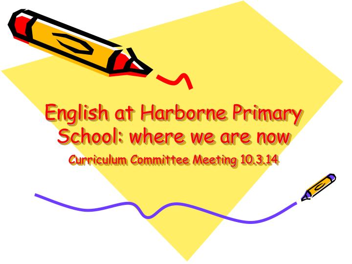 english at harborne primary school where we are now curriculum committee meeting 10 3 14 n.