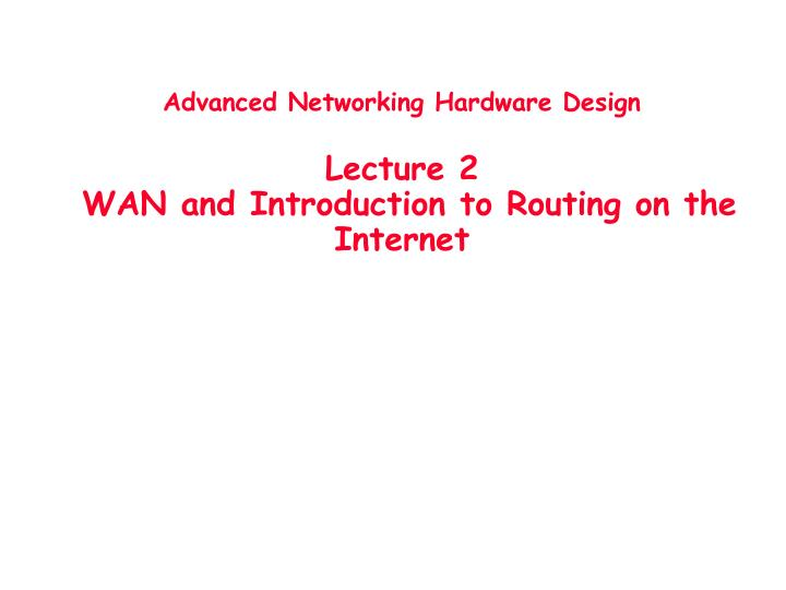 advanced networking hardware design lecture 2 wan and introduction to routing on the internet n.