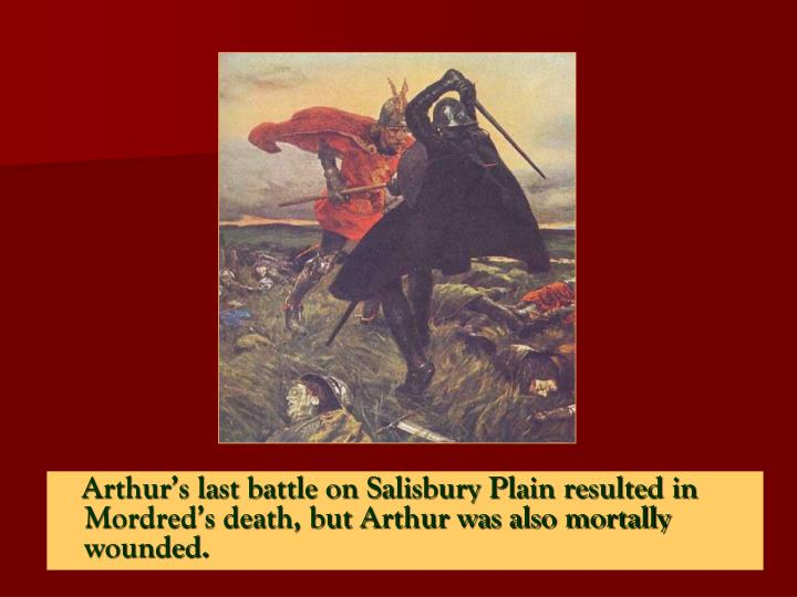 Arthur's last battle on Salisbury Plain resulted in  Mordred's death, but Arthur was also mortally wounded.