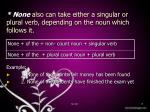 none also can take either a singular or plural verb depending on the noun which follows it