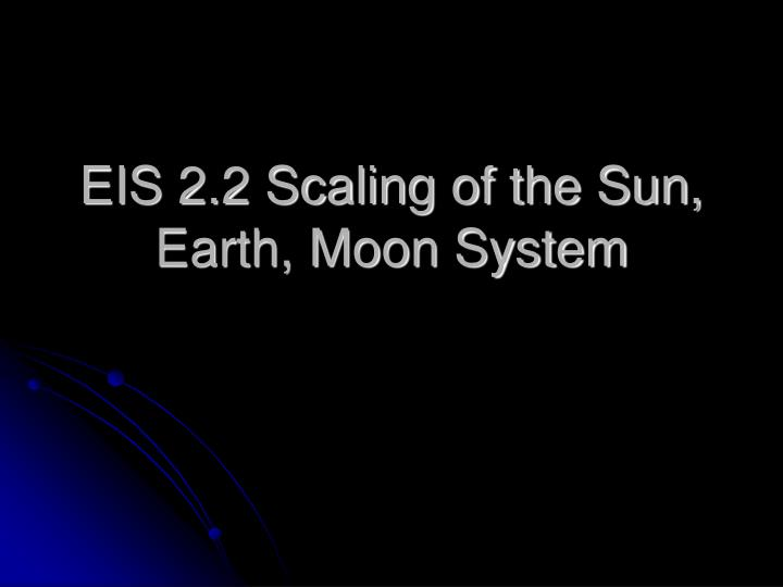eis 2 2 scaling of the sun earth moon system n.