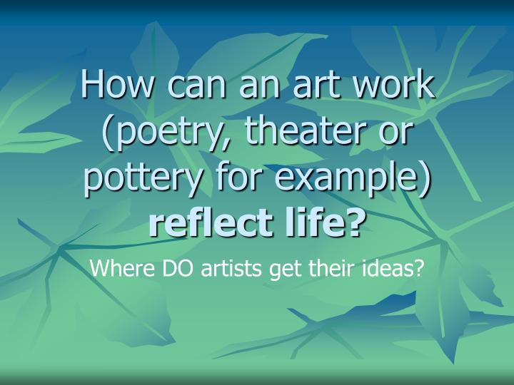 how can an art work poetry theater or pottery for example reflect life n.