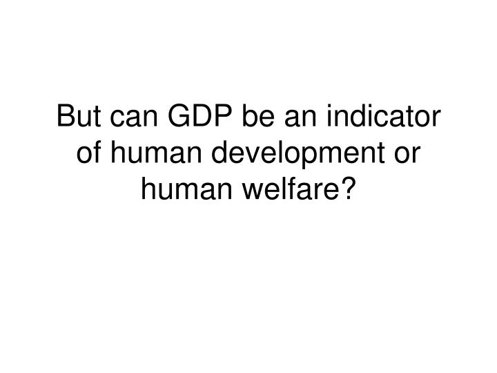 But can GDP be an indicator of human development or human welfare?