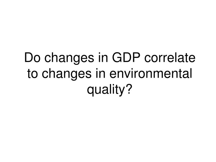 Do changes in GDP correlate to changes in environmental quality?