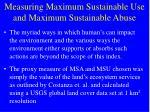 measuring maximum sustainable use and maximum sustainable abuse