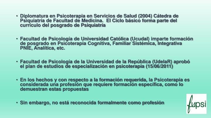 Diplomatura en Psicoterapia en Servicios de Salud (2004) Cátedra de Psiquiatría de Facultad de Medicina.  El Ciclo básico forma parte del currículo del posgrado de Psiquiatría