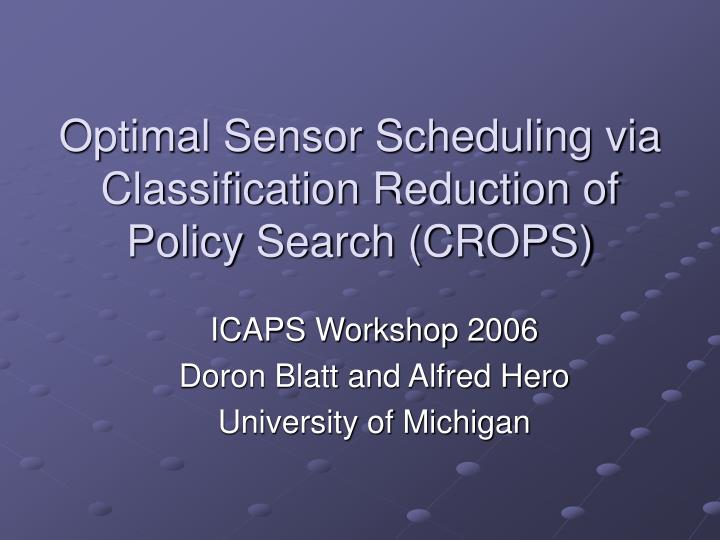 optimal sensor scheduling via classification reduction of policy search crops n.