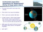continental separation hypothesis for displacement fly by of large space object