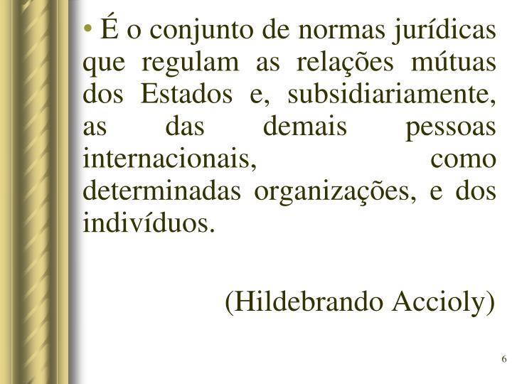É o conjunto de normas jurídicas que regulam as relações mútuas dos Estados e, subsidiariamente, as das demais pessoas internacionais, como determinadas organizações, e dos indivíduos.