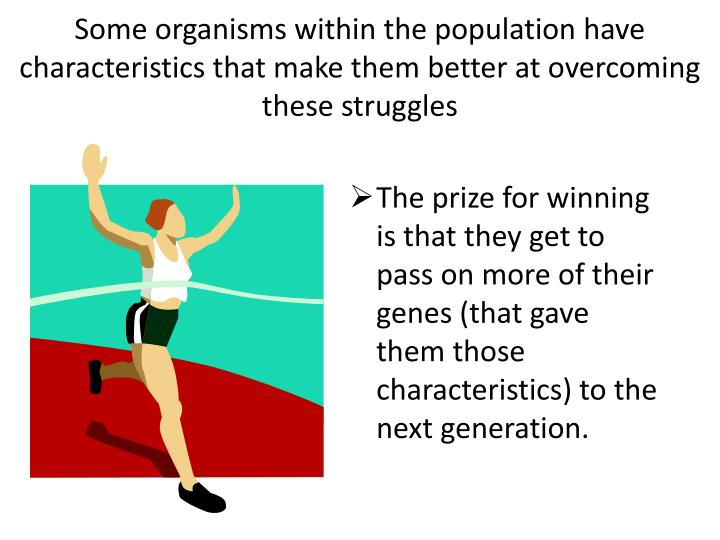 Some organisms within the population have characteristics that make them better at overcoming these struggles