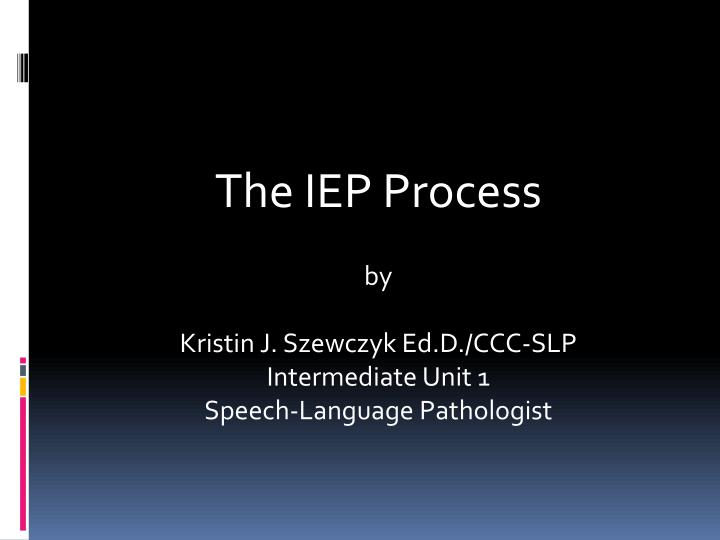 the iep process by kristin j szewczyk ed d ccc slp intermediate unit 1 speech language pathologist n.
