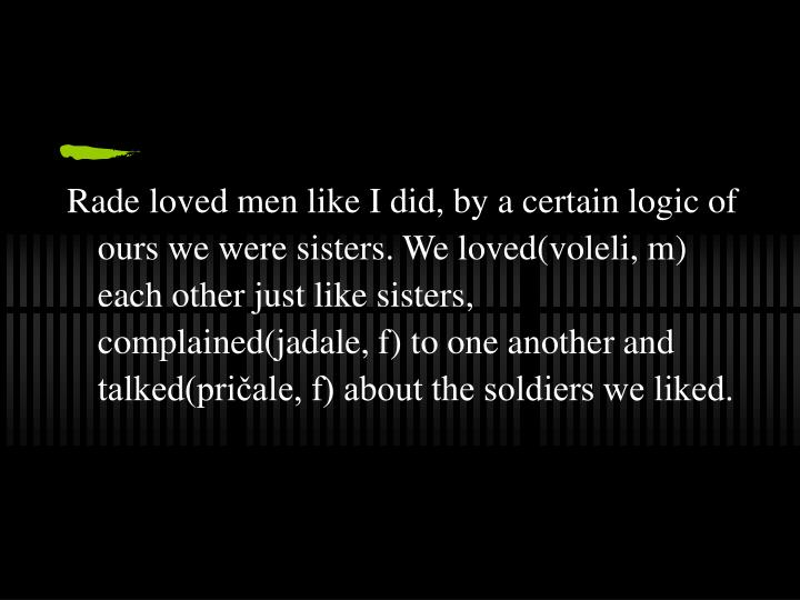 Rade loved men like I did, by a certain logic of ours we were sisters. We loved(voleli, m) each other just like sisters, complained(jadale, f) to one another and talked(pričale, f) about the soldiers we liked.