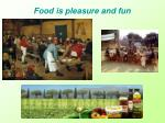 food is pleasure and fun
