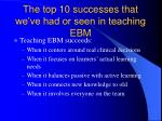 the top 10 successes that we ve had or seen in teaching ebm