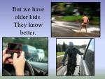 but we have older kids they know better