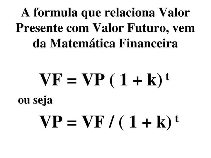 A formula que relaciona Valor Presente com Valor Futuro, vem da Matemática Financeira