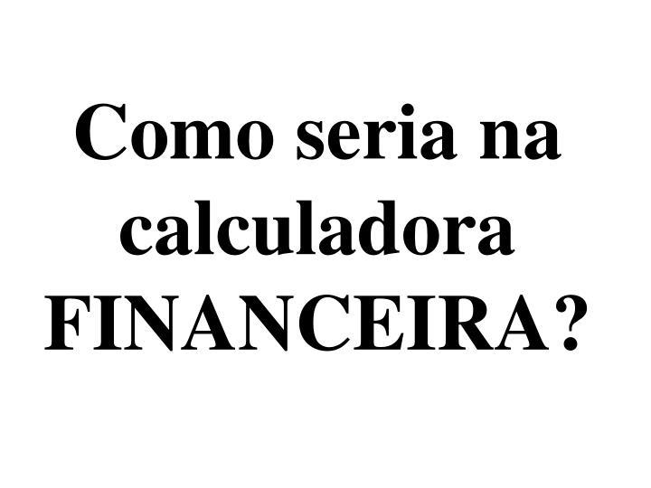 Como seria na calculadora FINANCEIRA?