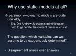 why use static models at all
