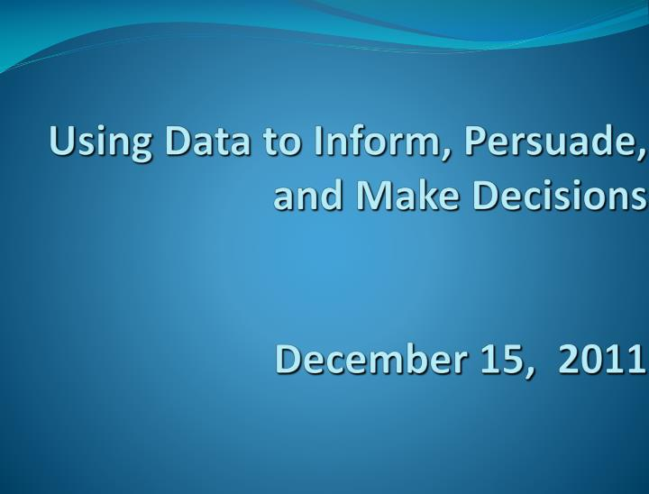 using data to inform persuade and make decisions december 15 2011 n.