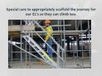 special care to appropriately scaffold the journey for our el s so they can climb too