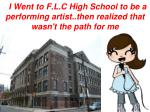 i went to f l c high school to be a performing artist then realized that wasn t the path for me
