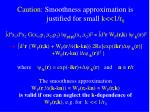 caution smoothness approximation is justified for small k 1 r 0