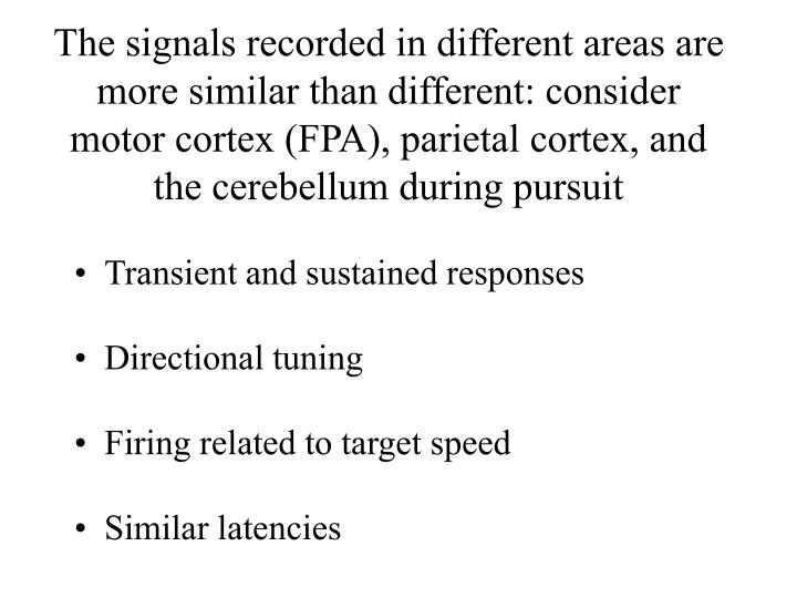 The signals recorded in different areas are more similar than different: consider motor cortex (FPA), parietal cortex, and the cerebellum during pursuit
