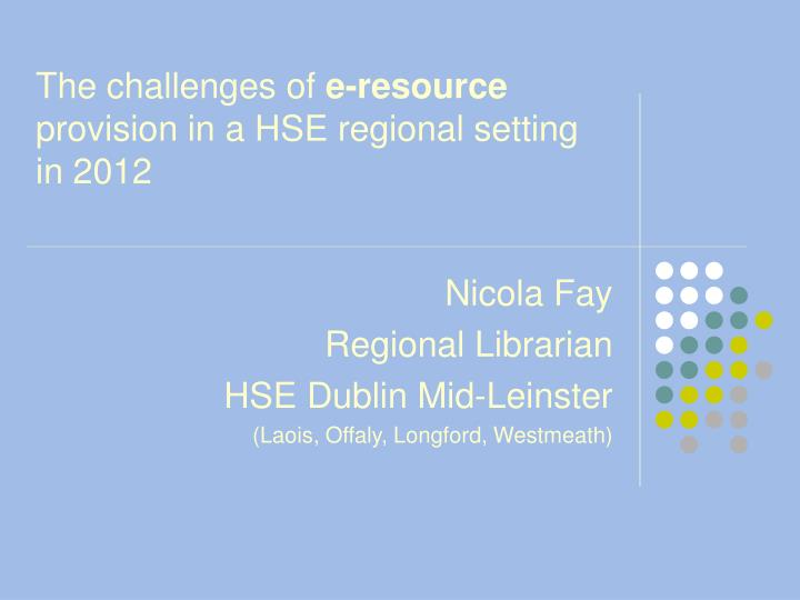 the challenges of e resource provision in a hse regional setting in 2012 n.