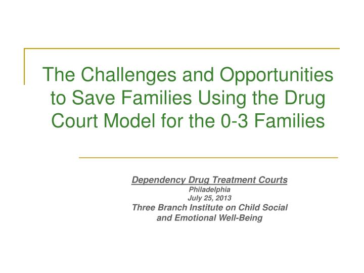 the challenges and opportunities to save families using the drug court model for the 0 3 families n.