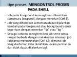 tipe proses mengontrol proses pada shell2