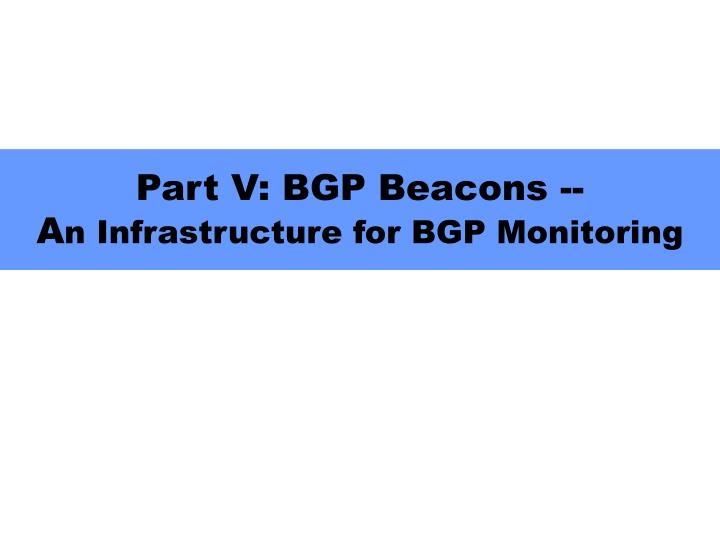 part v bgp beacons a n infrastructure for bgp monitoring n.
