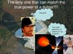 the only one that can match the true power of a pulsar
