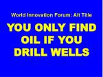 world innovation forum alt title you only find oil if you drill wells