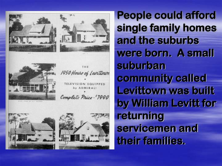 People could afford single family homes and the suburbs were born.  A small suburban community called Levittown was built by William Levitt for returning servicemen and their families.