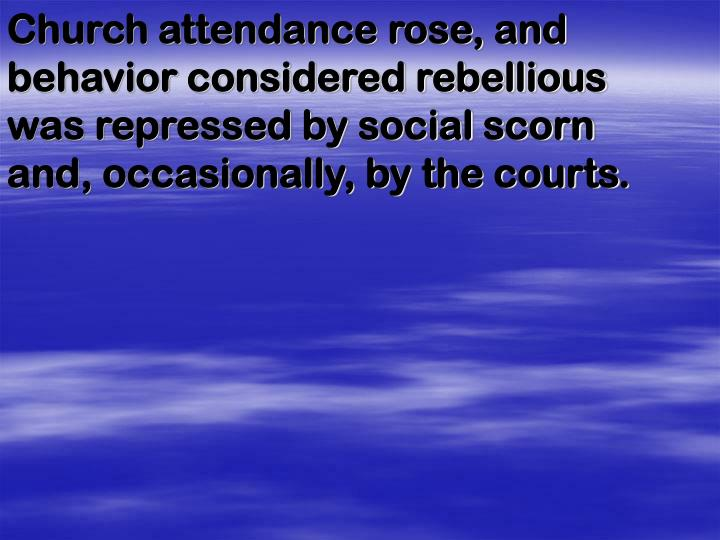 Church attendance rose, and behavior considered rebellious was repressed by social scorn and, occasionally, by the courts