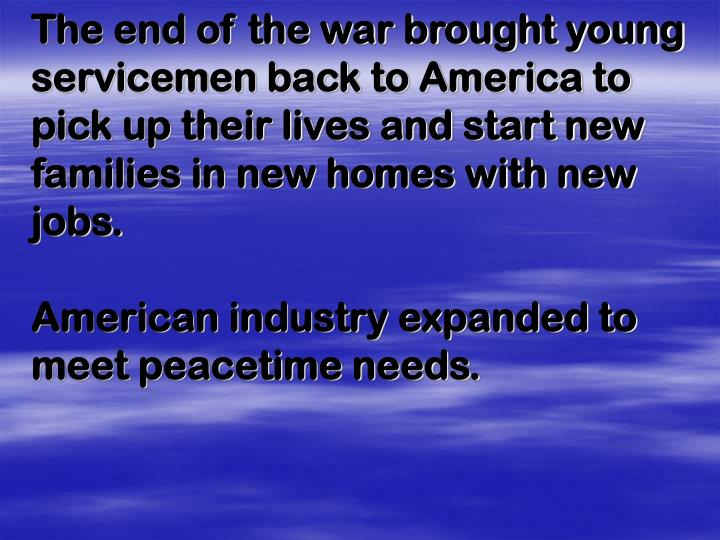 The end of the war brought young servicemen back to America to pick up their lives and start new families in new homes with new jobs.