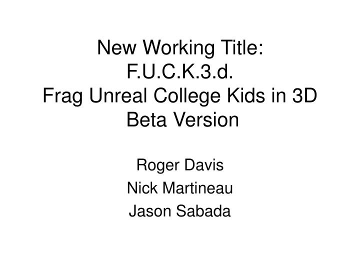 new working title f u c k 3 d frag unreal college kids in 3d beta version n.