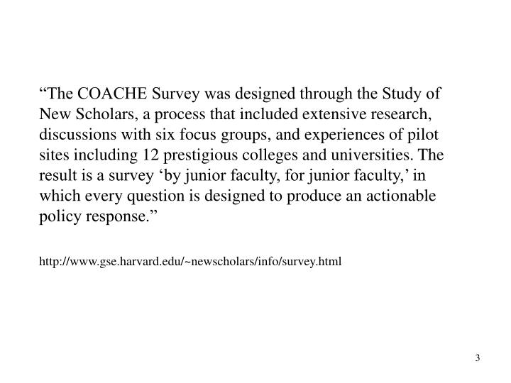 """The COACHE Survey was designed through the Study of New Scholars, a process that included extensive research, discussions with six focus groups, and experiences of pilot sites including 12 prestigious colleges and universities. The result is a survey 'by junior faculty, for junior faculty,' in which every question is designed to produce an actionable policy response."""